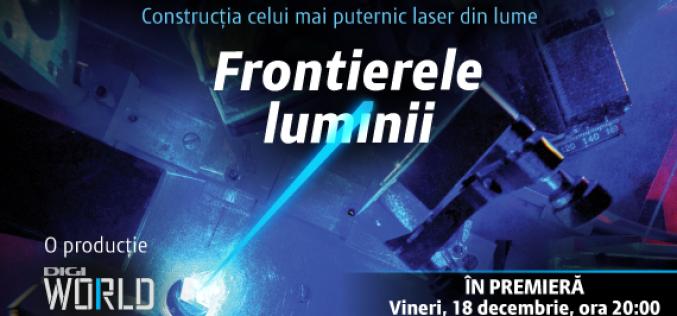 """""""Frontierele luminii"""", realizat de Digi World, este primul documentar 100 la sută românesc despre laserul de la Măgurele"""